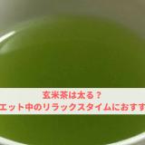 玄米茶は太る?実はダイエット中のリラックスタイムにおすすめです!