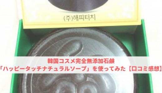 韓国コスメ完全無添加石鹸「ハッピータッチナチュラルソープ」を使ってみた【口コミ感想】