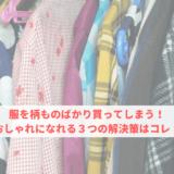 服を柄ものばかり買ってしまう!おしゃれになれる3つの解決策はコレ!