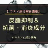 【コスメ成分解析講座】皮脂抑制&抗菌・消炎成分のキホンと成分辞典