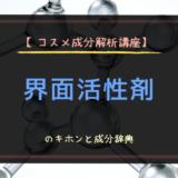【コスメ成分解析講座】界面活性剤のキホンと成分辞典
